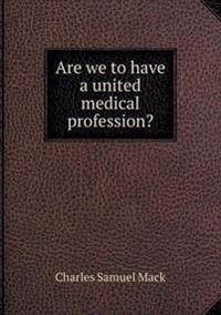 Are We to Have a United Medical Profession?