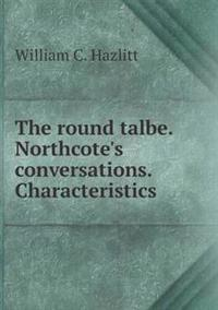 The Round Talbe. Northcote's Conversations. Characteristics