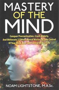 Mastery of the Mind: Conquer Procrastination, Crush Anxiety, and Obliterate 17 Other Mental Wastes to Take Control of Your Mind, and Take C