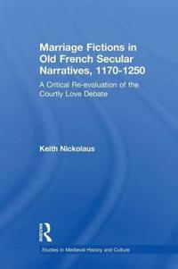 Marriage Fictions in Old French Secular Narratives, 1170-1250