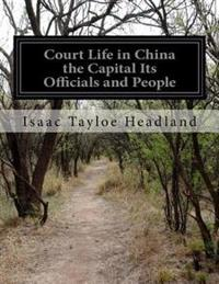 Court Life in China the Capital Its Officials and People