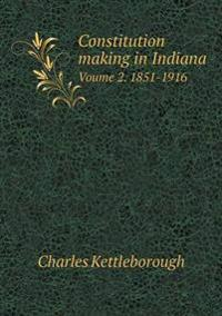 Constitution Making in Indiana Voume 2. 1851-1916