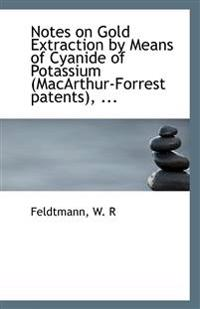 Notes on Gold Extraction by Means of Cyanide of Potassium (MacArthur-Forrest patents),  ...