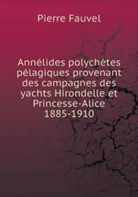 Annelides Polychetes Pelagiques Provenant Des Campagnes Des Yachts Hirondelle Et Princesse-Alice 1885-1910