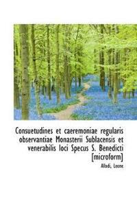 Consuetudines Et Caeremoniae Regularis Observantiae Monasterii Sublacensis Et Venerabilis Loci Specus S. Benedicti