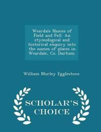 Weardale Names of Field and Fell. an Etymological and Historical Enquiry Into the Names of Places in Weardale, Co. Durham. - Scholar's Choice Edition