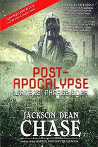 Post-Apocalypse Writers' Phrase Book: Essential Reference for All Authors of Apocalyptic, Post-Apocalyptic, Dystopian, Prepper, and Zombie Fiction