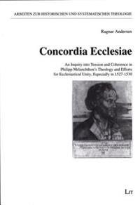 Concordia Ecclesiae: An Inquiry Into Tension and Coherence in Philipp Melanchthon's Theology and Efforts for Ecclesiastical Unity, Especial