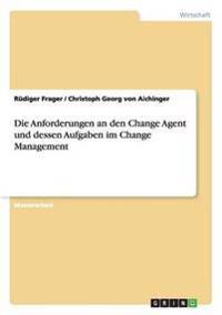 Die Anforderungen an Den Change Agent Und Dessen Aufgaben Im Change Management
