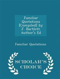 Familiar Quotations [Compiled] by J. Bartlett. Author's Ed - Scholar's Choice Edition