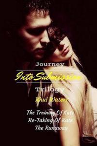 Journey Into Submission Trilogy: The Training of Kate; The Re-Taking of Kate; The Runaway