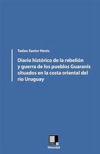 Diario Histórico de la Rebelión Y Guerra de Los Pueblos Guaranis Situados En La Costa Oriental del Río Uruguay
