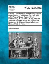 Edward Ommanney of Bloomsbury-Square in the County of Middlesex Esquire, and John Page of Great Russel-Street Blommsbury, in the Said County, Esquire Surviving Trustees and Executors of the Deceased Sir Charles Douglas Barnoet, Rear Admiral of The...