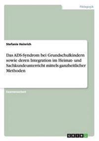 Das Ads-Syndrom Bei Grundschulkindern Sowie Deren Integration Im Heimat- Und Sachkundeunterricht Mittels Ganzheitlicher Methoden