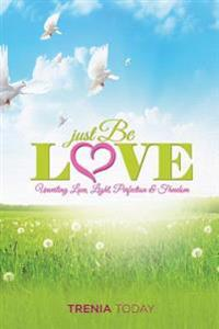 Just Be Love: Unveiling Love, Life, Perfection & Freedom