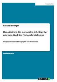Hans Grimm. Ein Nationaler Schriftsteller Und Sein Werk Im Nationalsozialismus