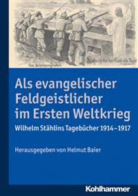 ALS Evangelischer Feldgeistlicher Im Ersten Weltkrieg: Wilhelm Stahlins Tagebucher 1914-1917