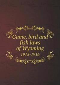Game, Bird and Fish Laws of Wyoming 1915-1916