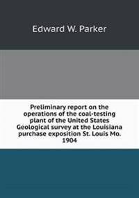 Preliminary Report on the Operations of the Coal-Testing Plant of the United States Geological Survey at the Louisiana Purchase Exposition St. Louis Mo. 1904