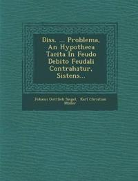 Diss. ... Problema, An Hypotheca Tacita In Feudo Debito Feudali Contrahatur, Sistens...