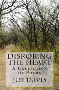 Disrobing the Heart: A Collection of Poems