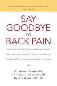 Say Goodbye to Back Pain: Overlooked Scientific Discoveries Reveal Powerful New Solutions for Back Pain, Sciatica, and Stenosis No Matter What T