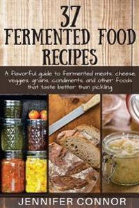 37 Fermented Food Recipes: A Flavorful Guide to Fermented Meats, Cheese, Veggies, Grains, Condiments, and Other Foods That Taste Better Than Pick