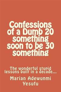 Confessions of a Dumb 20 Something Soon to Be 30 Something: The Wonderful Stupid Lessions Built in a Decade...