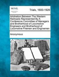 Arbitration Between the Western Railroads Represented by a Conference Committee of Managers and Brotherhood of Locomotive Engineers and Brotherhood of Locomotive Firemen and Enginemen