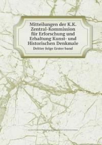 Mitteilungen Der K.K. Zentral-Kommission Fur Erforschung Und Erhaltung Kunst- Und Historischen Denkmale Dritter Folge Erster Band