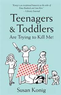 Teenagers & Toddlers Are Trying to Kill Me!: Based on a True Story