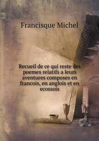 Recueil de Ce Qui Reste Des Poemes Relatifs a Leurs Aventures Composes En Francois, En Anglois Et En Ecossois