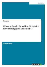 Mahatma Gandhi. Gewaltlose Revolution Zur Unabhangigkeit Indiens 1947