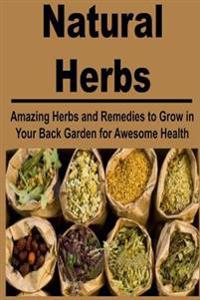 Natural Herbs: Amazing Herbs and Remedies to Grow in Your Back Garden for Awesom Health: Herbs, Natural Remedies, Herbal Remedies, Na