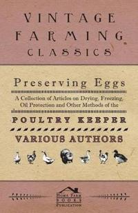 Preserving Eggs - A Collection of Articles on Drying, Freezing, Oil Protection and Other Methods of the Poultry Keeper