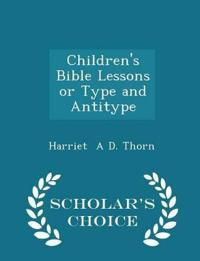 Children's Bible Lessons or Type and Antitype - Scholar's Choice Edition
