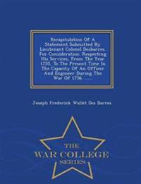 Recapitulation of a Statement Submitted by Lieutenant Colonel Desbarres. for Consideration. Respecting His Services, from the Year 1755, to the Present Time in the Capacity of an Officer and Engineer During the War of 1756. ...... - War College Series