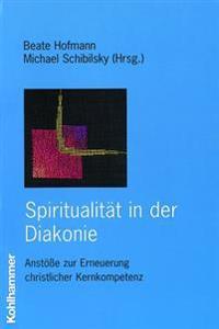 Spiritualitat in Der Diakonie: Anstosse Zur Erneuerung Christlicher Kernkompetenz