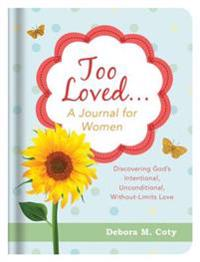 Too Loved. . . a Journal for Women: Discovering God's Intentional, Unconditional, Without-Limits Love