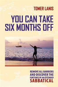 You Can Take Six Months Off: Remove All Barriers and Discover the Fortunes of an Extended Sabbatical
