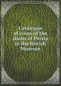 Catalogue of Coins of the Shahs of Persia in the British Museum