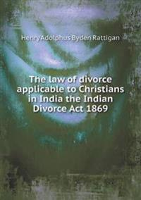 The Law of Divorce Applicable to Christians in India the Indian Divorce ACT 1869