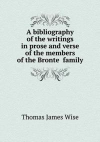 A Bibliography of the Writings in Prose and Verse of the Members of the Bronte¨ Family