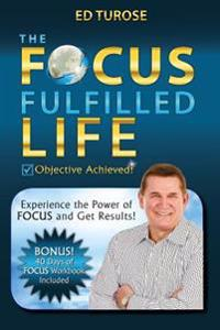The Focus Fulfilled Life: Experience the Power of Focus and Get Results!