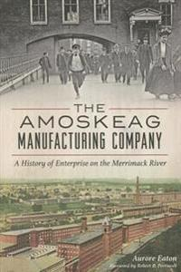 The Amoskeag Manufacturing Company: A History of Enterprise on the Merrimack River