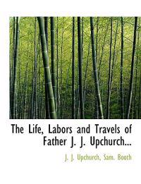 The Life, Labors and Travels of Father J. J. Upchurch...