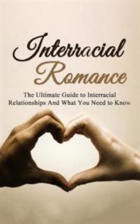 Interracial Romance: The Ultimate Guide to Interracial Relationships and What You Need to Know