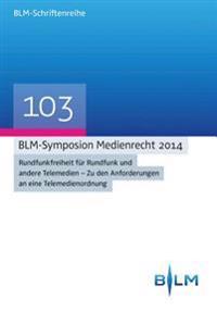 Blm-Symposion Medienrecht 2014: Rundfunkfreiheit Fur Rundfunk Und Andere Telemedien - Zu Den Anforderungen an Eine Telemedienordnung