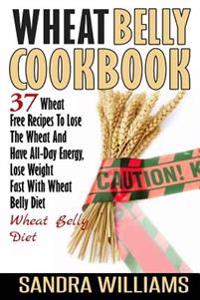 Wheat Belly Cookbook: 37 Wheat Free Recipes to Lose the Wheat and Have All-Day Energy, Lose Weight Fast with Wheat Belly Diet