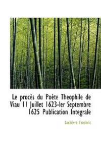 Le Proces Du Poete Theophile de Viau 11 Juillet 1623-Ler Septembre 1625 Publication Integrale